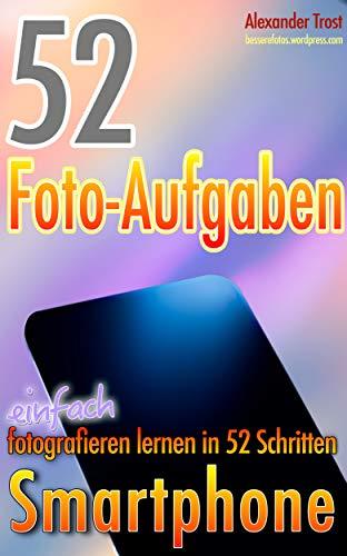 52 Foto-Aufgaben: Smartphone: einfach fotografieren lernen in 52 Schritten (52 Foto-Aufgaben - fotografieren lernen 5)