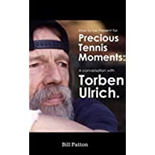 Torben Ulrich: A Metaphysical Tennis Conversation: Be Present for the Precious Moments in Tennis (720 Degree Tennis Interviews Book 1) (English Edition)
