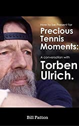 Torben Ulrich: A Metaphysical Tennis Conversation: Be Present for the Precious Moments in Tennis (720 Degree Tennis Interviews Book 1)