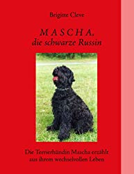 Mascha, die schwarze Russin: Die Terrierhündin Mascha erzählt aus ihrem wechselvollen Leben