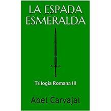 LA ESPADA ESMERALDA: Trilogía Romana III