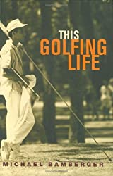 This Golfing Life by Michael Bamberger (2005-11-09)