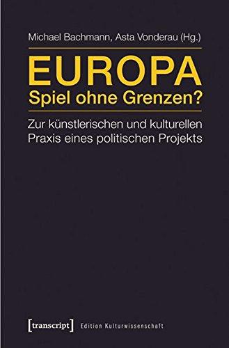 Europa - Spiel ohne Grenzen?: Zur künstlerischen und kulturellen Praxis eines politischen Projekts