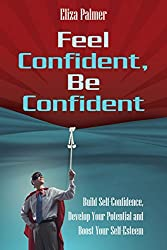 Feel Confident, Be Confident: Build Self-Confidence, Develop Your Potential and Boost Your Self-Esteem (English Edition)