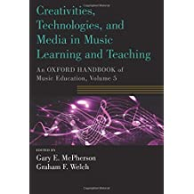 Creativities, Technologies, and Media in Music Learning and Teaching: An Oxford Handbook of Music Education, Volume 5 (Oxford Handbooks)