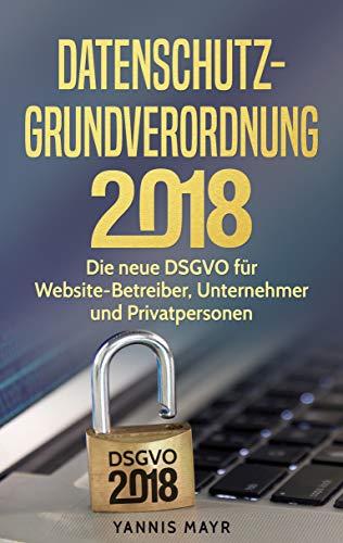 Datenschutz Grundverordnung 2018: Die neue DSGVO für Website Betreiber, Unternehmer und Privatpersonen