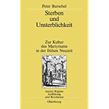 Sterben und Unsterblichkeit: Zur Kultur des Martyriums in der frühen Neuzeit (Ancien Régime, Aufklärung und Revolution, Band 35)