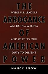 The Arrogance of American Power: What U.S. Leaders Are Doing Wrong and Why It's Our Duty to Dissent by Nancy Snow (2006-09-22)