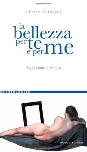 La bellezza per te e per me. Saggi contro l'estetica (Mediologie) di Abruzzese, Alberto (2012) Tapa blanda