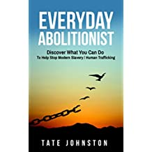 Everyday Abolitionist: Discover What You Can Do To Help Stop Modern Slavery / Human Trafficking