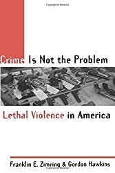 Crime is not the Problem: Lethal Violence in America (Studies in Crime and Public Policy) by Franklin E. Zimring (1997-01-01)