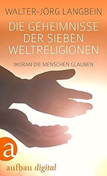 Die Geheimnisse der sieben Weltreligionen: Woran die Menschen glauben von [Langbein, Walter-Jörg]