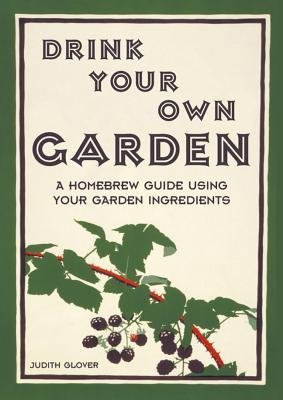 [( Drink Your Own Garden: A Homebrew Guide Using Your Garden Ingredients By Glover, Judith ( Author ) Hardcover Aug - 2013)] Hardcover