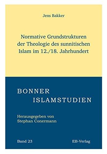 Normative Grundstrukturen der Theologie des sunnitischen Islam im 12./18. Jahrhundert (Bonner Islamstudien)