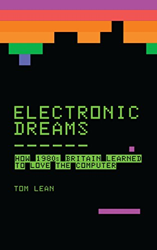 Electronic Dreams: How 1980s Britain Learned to Love the Computer (English Edition) por Tom Lean