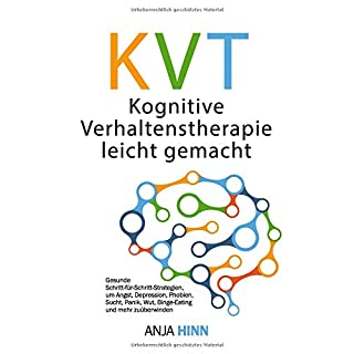 KVT Kognitive Verhaltenstherapie leicht gemacht: Gesunde Schritt-für-Schritt-Strategien, um Angst, Depression, Phobien, Sucht, Panik, Wut, Binge-Eating und mehr zu überwinden
