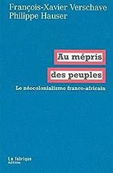 Au mépris des peuples: Le néocolonialisme franco-africain