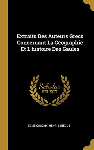 Extraits Des Auteurs Grecs Concernant La Géographie Et l'Histoire Des Gaules par Edme Cougny