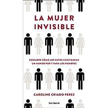 La mujer invisible: Descubre cómo los datos configuran un mundo hecho por y para los hombres