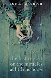 The Last Report on the Miracles at Little No Horse by Louise Erdrich (2009-08-22)