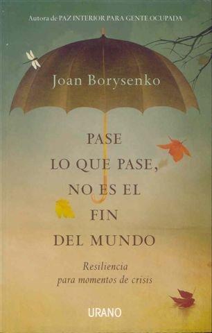 Pase lo que pase no es el fin del mundo: Resiliencia para momentos de crisis (Crecimiento personal) por Joan Borysenko