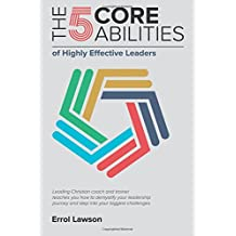 The 5 Core Abilities of Highly Effective Leaders: Leading Christian coach and trainer teaches you how to demystify your leadership journey and step into your biggest challenges.