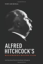 Alfred Hitchcock's Moviemaking Master Class: Learning about Film from the Master of Suspense by Tony Lee Moral (2013-05-01)
