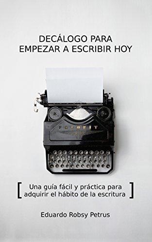 Decálogo para empezar a escribir hoy: Una guía fácil y práctica para adquirir el hábito de la escritura