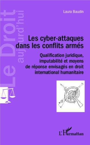 Les cyber-attaques dans les conflits armés: Qualification juridique, imputabilité et moyens de réponse envisagés en droit international humanitaire (Le Droit aujourd'hui) por Laura Baudin
