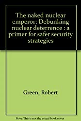 The naked nuclear emperor: Debunking nuclear deterrence : a primer for safer security strategies