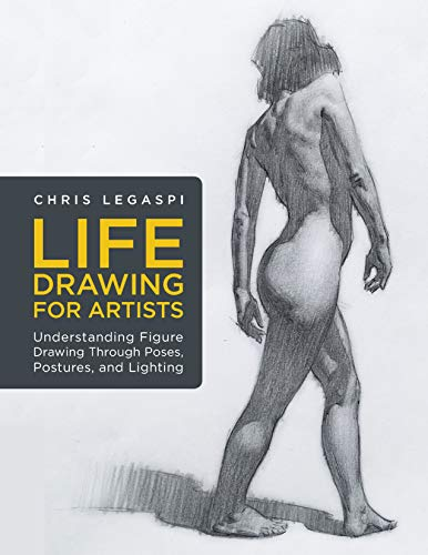 Life Drawing for Artists: Understanding Figure Drawing Through Poses, Postures, and Lighting