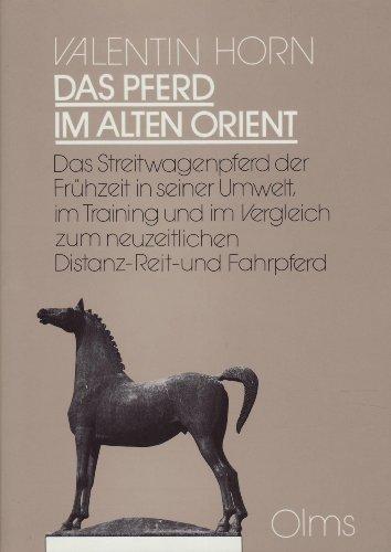 Das Pferd im Alten Orient: Das Streitwagenpferd der Frühzeit in seiner Umwelt, im Training und im Vergleich zum neuzeitlichen Distanz-, Reit- und Fahrpferd