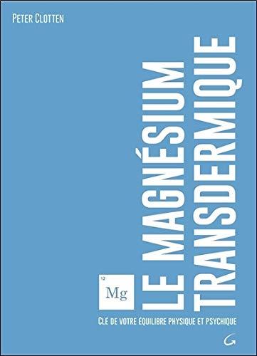 Le magnésium transdermique - Clé de votre équilibre physique et psychique par Peter Clotten