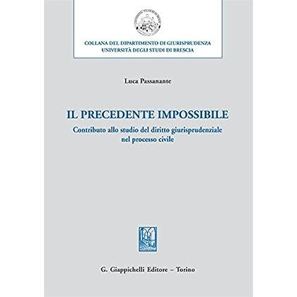 Il Precedente Impossibile. Contributo Allo Studio Di Diritto Giurisprudenziale Nel Processo Civile
