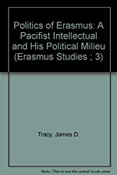 Politics of Erasmus: A Pacifist Intellectual and His Political Milieu (Erasmus Studies ; 3)