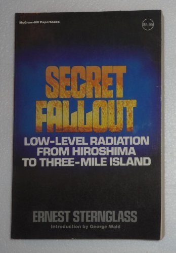 Secret Fallout: Low Level Radiation from Hiroshima to Three Mile Island (McGraw Hill paperbacks) by Ernest Sternglass (1981-03-01)