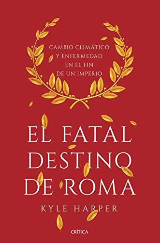 El fatal destino de Roma: Cambio climático y enfermedad en el fin de un imperio por Kyle Harper