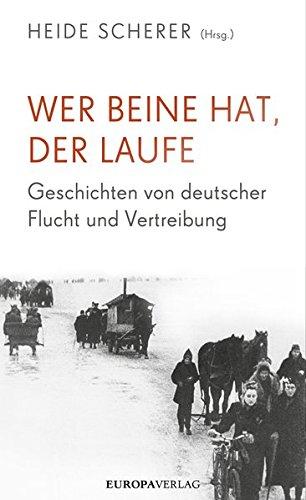 Wer Beine hat, der laufe: Geschichten von deutscher Flucht und Vertreibung