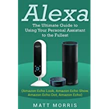 Alexa: The Ultimate guide to using your personal assistant to the fullest (Amazon Echo Look, Amazon Echo Show, Amazon Echo Dot, Amazon Echo)