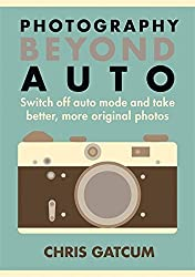 Beyond Auto: Switch off the auto setting on your camera & start taking better, more original photos by Chris Gatcum (2015-09-01)