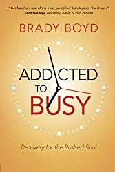 Addicted to Busy: Recovery for the Rushed Soul by Brady Boyd (2014-09-01)