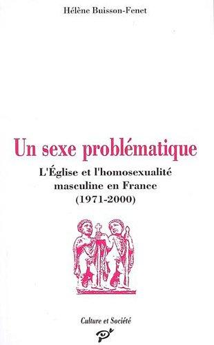 Un sexe problématique : L'Eglise et l'homosexualité masculine en France (1971-2000) PDF Books