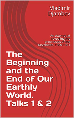 The Beginning and the End of Our Earthly World. Talks 1 & 2: An attempt at revealing the prophesies of the Revelation, 1900-1901 (English Edition)
