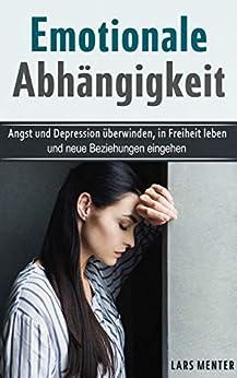Emotionale Abhängigkeit: Angst und Depression überwinden, in Freiheit leben, und neue Beziehungen eingehen