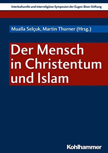 Der Mensch in Christentum und Islam (Interkulturelle Und Interreligiose Symposien Der Eugen-biser-stiftung, Band 7)