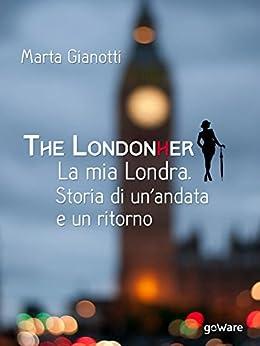 The LondonHer - la mia Londra. Storia di un'andata e un ritorno (Guide d'autore - goWare) di [Gianotti, Marta]