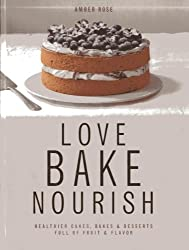 Love, Bake, Nourish: Healthier cakes and desserts full of fruit and flavor by Amber Rose (2014-03-07)