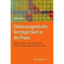 Elektromagnetische Verträglichkeit in der Praxis: Design-Analyse - Interpretation der Normen - Bewertung der Prüfergebnisse