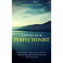 Letters to a Perfectionist: On Shame, Fear, Love, and the Surprising Spiritual Nature of Perfectionism (English Edition)
