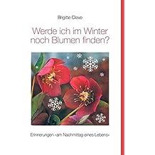 """Werde ich im Winter noch Blumen finden?: Erinnerungen """"am Nachmittag eines Lebens"""""""